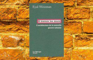 Eyal Weizman, A travers les murs : synthèse du livre et intérêt pour le marketeur & le planneur stratégique