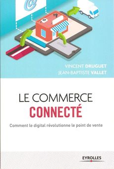 Le commerce connecté : Comment le digital révolutionne le point de vente de Vincent Druguet et Jean-Baptiste Vallet, publié chez Eyrolles