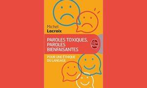 Comprendre l'éthique du langage : la meilleure arme du communicant, selon Parole toxiques, paroles bienfaisantes, de Michel Lacroix